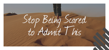 Stop Being Scared to Admit This